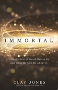 Immortal: How the Fear of Death Drives Us and What We Can Do About It Paperback