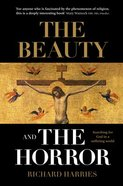 The Beauty and the Horror: Searching For God in a Suffering World Paperback