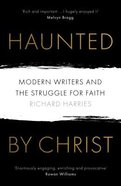 Haunted By Christ: Modern Writers and the Struggle For Faith Paperback