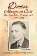 Doctor Always on Call: The Life of Robert H. Morris, M.D. as Told to His Son Paperback