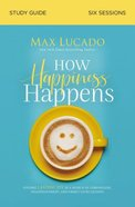 How Happiness Happens: Finding Lasting Joy in a World of Comparison, Disappointment, and Unmet Expectations (Study Guide)