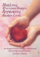 Healing Wounded Hearts Repairing Broken Lives: An Essential Tool For Healing, Restoring and Discovering Your True Destiny Paperback