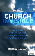 Church Invisible: Insights For Today's Church From the Sixteenth Century Radicals eBook