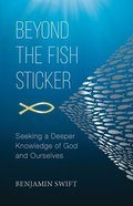 Beyond the Fish Sticker: Seeking a Deeper Knowledge of God and Ourselves Paperback
