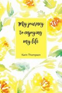 My Journey to Enjoying My Life: After the Pain There is Still a Better Life Waiting For You Paperback