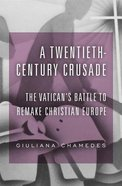 A Twentieth-Century Crusade: The Vatican's Battle to Remake Christian Europe Hardback