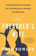 The Preacher's Wife: The Precarious Power of Evangelical Women Celebrities Hardback