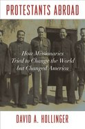 Protestants Abroad: How Missionaries Tried to Change the World But Changed America Paperback