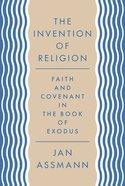 The Invention of Religion: Faith and Covenant in the Book of Exodus Paperback