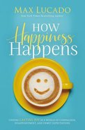 How Happiness Happens: Finding Lasting Joy in a World of Comparison, Disappointment, and Unmet Expectations Hardback