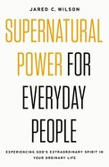 Supernatural Power For Everyday People: Experiencing God's Extraordinary Spirit in Your Ordinary Life Paperback