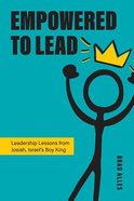 Empowered to Lead: Leadership Lessons From Josiah, Israel's Boy King Paperback