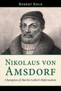 Nikolaus Von Amsdorf: Champion of Martin Luther's Reformation Paperback