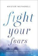Fight Your Fears: Trusting God's Character and Promises When You Are Afraid Hardback