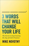 3 Words That Will Change Your Life: The Secret to Experiencing the Joy of God's Presence Paperback