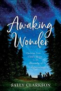 Awaking Wonder: Opening Your Child's Heart to the Beauty of Learning Hardback