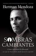 Sombras Cambiantes: Como Encontro La Libertad, Un Capo De Nueva York, Donde Menos Lo Esperaba Paperback