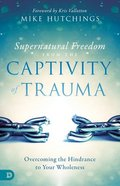 Supernatural Freedom From the Captivity of Trauma: Overcoming the Hindrance to Your Wholeness Paperback