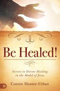 Be Healed: Secrets to Divine Healing in the Model of Jesus Paperback