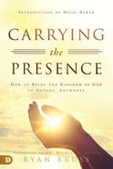 Carrying the Presence: How to Bring the Kingdom of God to Anyone, Anywhere Paperback