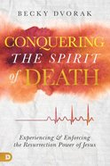 Conquering the Spirit of Death: Experiencing and Enforcing the Resurrection Power of Jesus Paperback