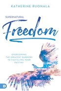 Supernatural Freedom: Overcoming the Greatest Barriers to Fulfilling Your Destiny Paperback