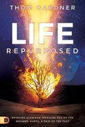 Life Repurposed: Bringing Glorious Treasure Out of the Wounds, Hurts, and Pain of the Past Paperback