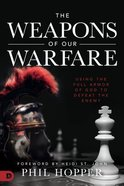 The Weapons of Our Warfare: Using the Full Armor of God to Defeat the Enemy Paperback