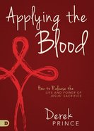 Applying the Blood: How to Release the Life and Power of Jesus' Sacrifice Paperback