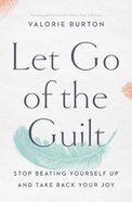Let Go of the Guilt: Stop Beating Yourself Up and Take Back Your Joy Paperback