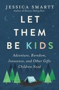 Let Them Be Kids: Adventure, Boredom, Innocence, and Other Gifts Children Need Paperback