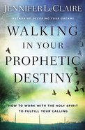 Walking in Your Prophetic Destiny: How to Work With the Holy Spirit to Fulfill Your Calling Paperback