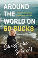 Around the World on 50 Bucks: How I Left With Nothing and Returned a Rich Man Paperback