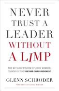 Never Trust a Leader Without a Limp: The Wit and Wisdom of John Wimber, Founder of the Vineyard Church Movement Paperback