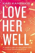 Love Her Well: 10 Ways to Find Joy and Connection With Your Teenage Daughter Paperback
