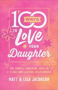 100 Ways to Love Your Daughter: The Simple, Powerful Path to a Close and Lasting Relationship Paperback