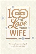 100 Ways to Love Your Wife: The Simple, Powerful Path to a Loving Marriage (Deluxe Edition) Hardback
