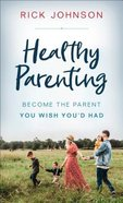 Healthy Parenting: Become the Parent You Wish You'd Had Mass Market