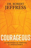 Courageous: 10 Strategies For Thriving in a Hostile World Hardback