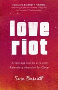 Love Riot: A Teenage Call to Live With Relentless Abandon For Christ Paperback