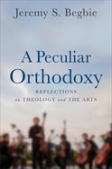 A Peculiar Orthodoxy: Reflections on Theology and the Arts Paperback