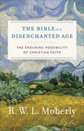 Bible in a Disenchanted Age, The: The Enduring Possibility of Christian Faith (Theological Explorations For The Church Catholic Series) Paperback