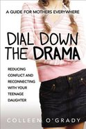 Dial Down the Drama: Reducing Conflict and Reconnecting With Your Teenage Daughter--A Guide For Mothers Everywhere Paperback