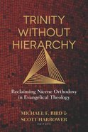 Trinity Without Hierarchy: Reclaiming Nicene Orthodoxy in Evangelical Theology Paperback