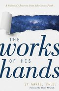 The Works of His Hands: A Scientist's Journey From Atheism to Faith Paperback