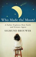Who Made the Moon?: A Father Explores How Faith and Science Agree Paperback