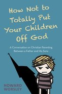 How Not to Totally Put Your Children Off God: A Conversation on Christian Parenting Between a Father and His Sons Paperback