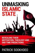 Unmasking Islamic State: Revealing Their Motivation, Theology and End Time Predictions Hardback