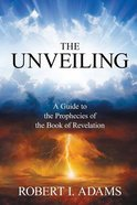 The Unveiling: A Guide to the Prophecies of the Book of Revelation Paperback