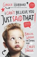 I Can't Believe You Just Said That!: Biblical Wisdom For Taming Your Child's Tongue Paperback